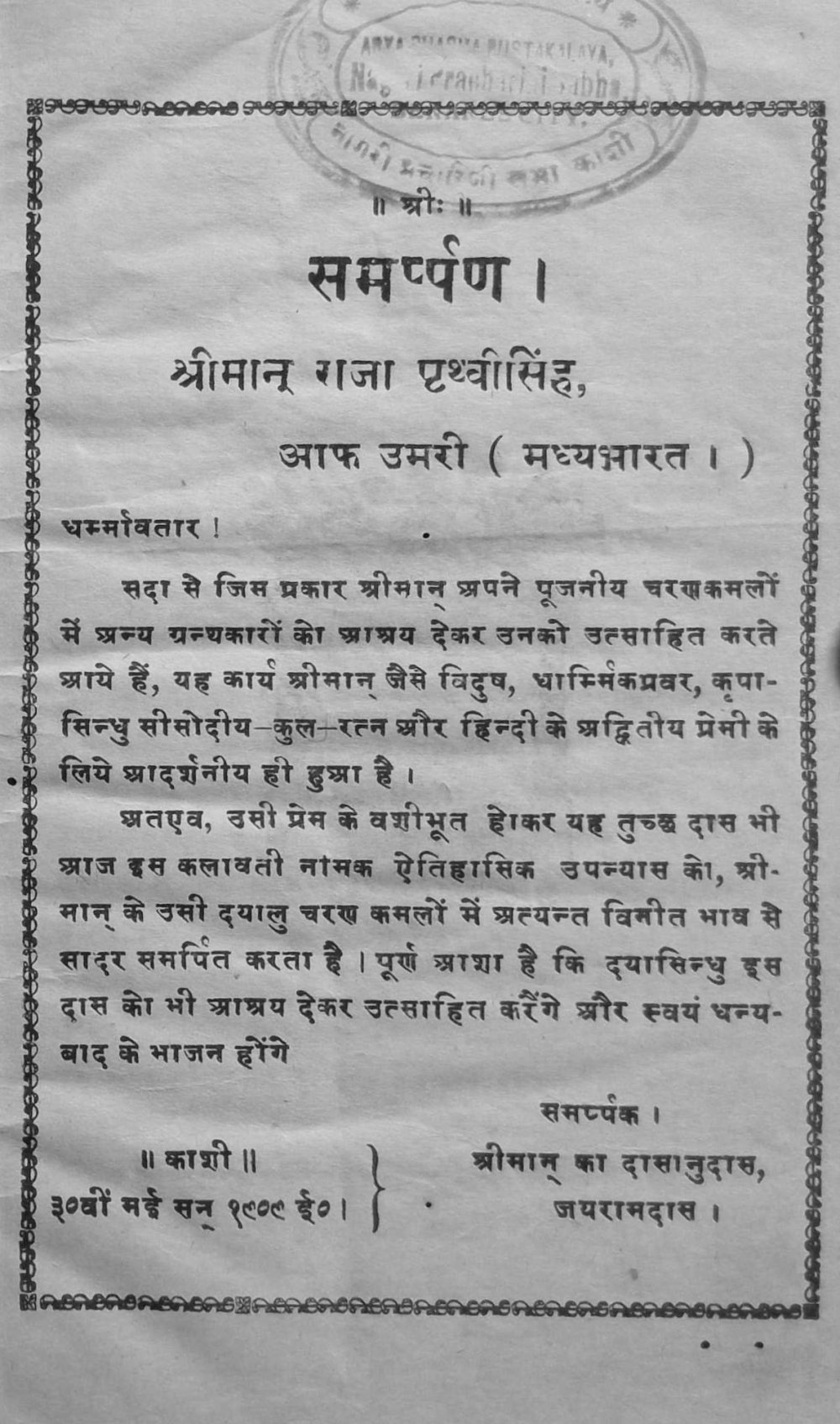 Fig. 4: Dedication page of Jairam Das Gupt's Kalavati (1909). While the title page of this novel suggests that it was self-published by the author, which is fairly common for most early Hindi novelists from this period, its dedication page sheds some light on the publishing economy of Hindi. Here, the author not only dedicates the book to a wealthy patron, but also hopes that his patron would encourage him by extending 'support'